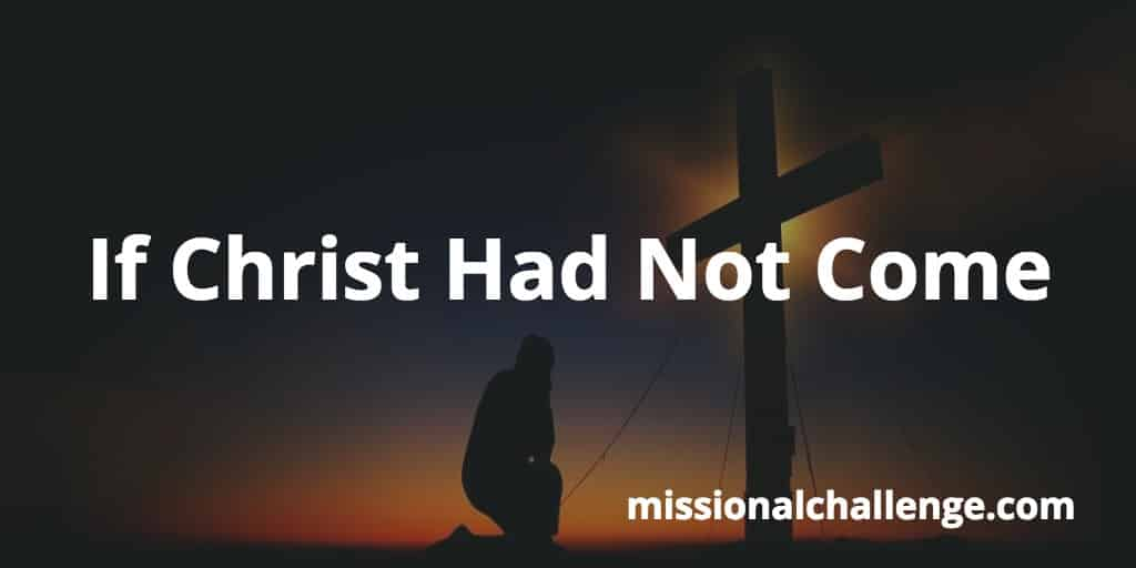 If Christ Had Not Come | missionalchallenge.com