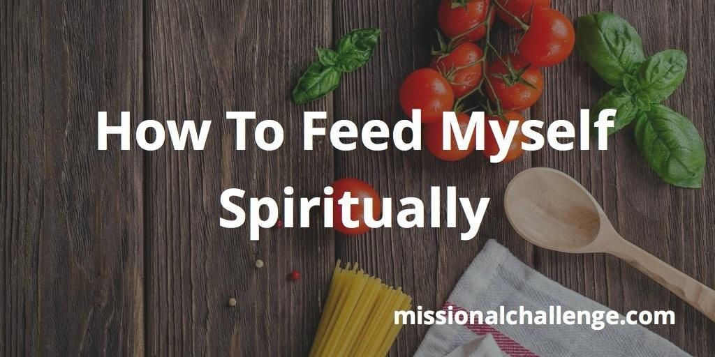 How To Feed Myself Spiritually   missionalchallenge.com