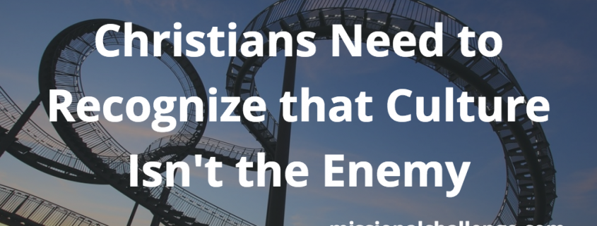 Christians Need to Recognize that Culture Isn't the Enemy | missionalchallenge.com