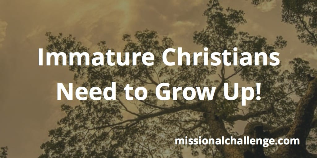 Immature Christians Need to Grow Up! | missionalchallenge.com