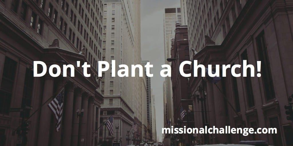 Don't Plant a Church!   missionalchallenge.com