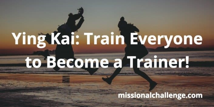Ying Kai: Train Everyone to Become a Trainer! | missionalchallenge.com