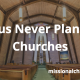 Jesus Never Planted Churches | missionalchallenge.com