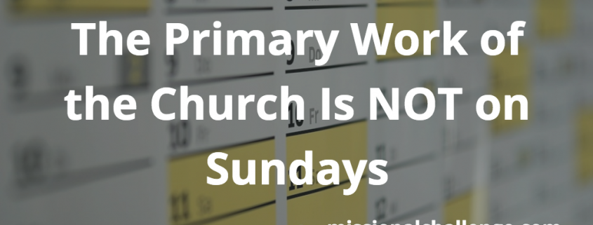 The Primary Work of the Church Is NOT on Sundays | missionalchallenge.com