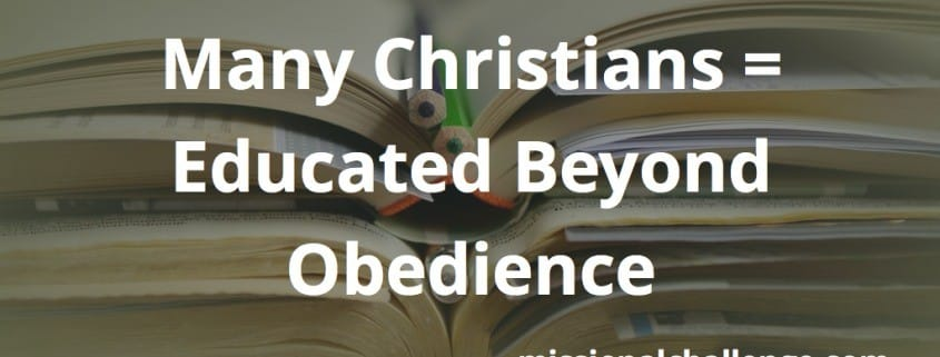 Many Christians = Educated Beyond Obedience | missionalchallenge.com