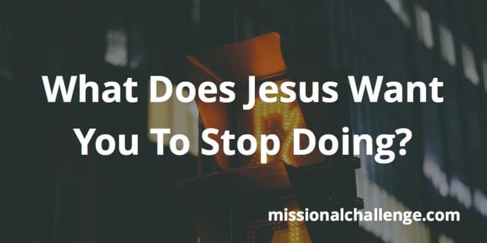 What Does Jesus Want You To Stop Doing? | missionalchallenge.com
