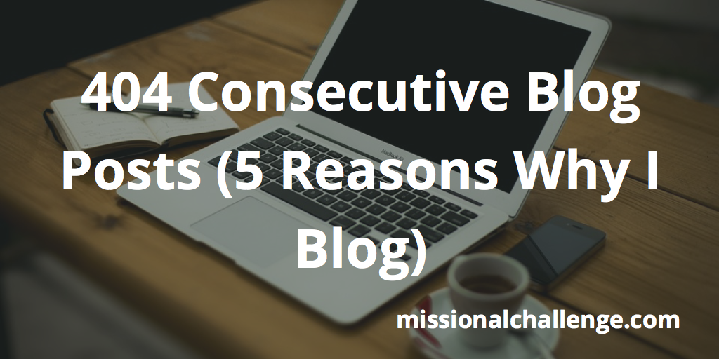 404 Consecutive Blog Posts (5 Reasons Why I Blog) | missionalchallenge.com