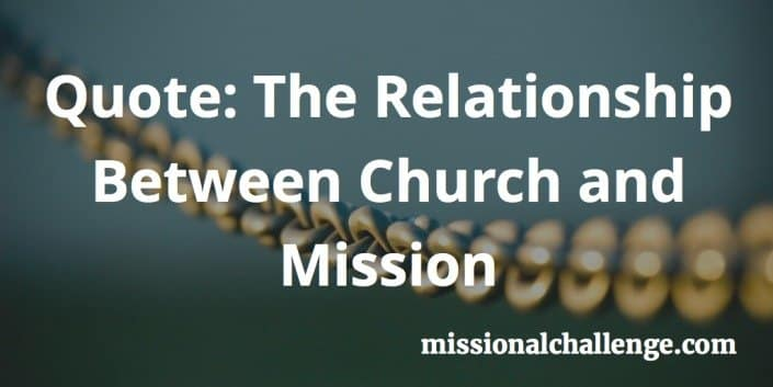 Quote: The Relationship Between Church and Mission | missionalchallenge.com