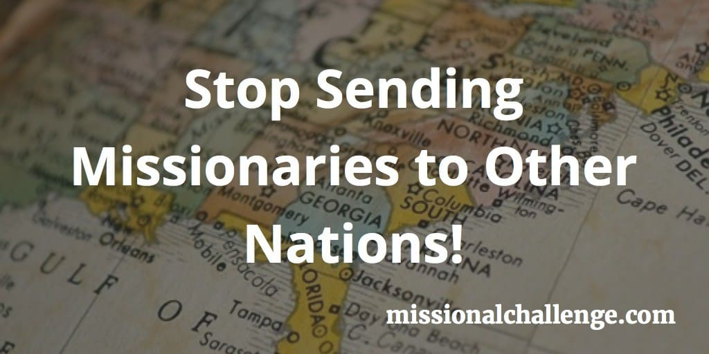 Stop Sending Missionaries to Other Nations! | missionalchallenge.com